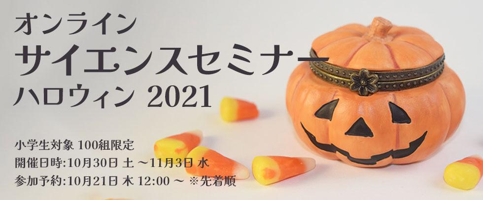 オンラインサイエンスセミナー・ハロウィン2021 開催日時:10月30日(土)~参加予約:10月21日(木)12:00 ~ ※先着順